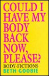 Could I Have My Body Back Now, Please: Body Fictions - Beth Goobie