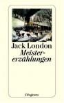 Meistererzählungen. - Jack London, Hugo Meier, Elisabeth Schnack, Klaus Schweizer