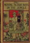 The Moving Picture Boys in the Jungle; or, Stirring Times Among the Wild Animals - Victor Appleton