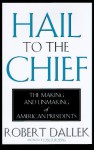 Hail to the Chief: The Making and Unmaking of American Presidents - Robert Dallek