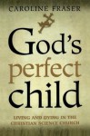 God's Perfect Child: Living and Dying in the Christian Science Church - Caroline Fraser