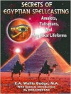 Secrets of Egyptian Spellcasting: Amulets, Talismans, and Magickal Lifeforms - E.A. Wallis Budge