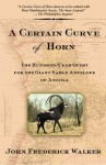 A Certain Curve of Horn: The Hundred-Year Quest for the Giant Sable Antelope of Angola - John Frederick Walker