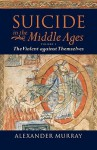Suicide in the Middle Ages: Volume 1: The Violent Against Themselves - Alexander Murray