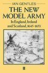 The New Model Army in England, Ireland, and Scotland, 1645-1653 - Ian Gentles