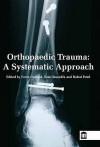 Orthopaedic Trauma, A Systematic Guide - Fares Haddad, Rahul Patel, Sam Oussedik