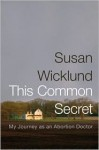 This Common Secret: My Journey as an Abortion Doctor - Susan Wicklund, Alan Kesselheim, Alex Kesselheim
