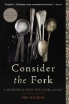 Consider the Fork: A History of How We Cook and Eat - Bee Wilson