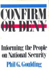 Confirm Or Deny: Informing the People on National Security - Phil G. Goulding