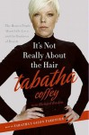 It's Not Really About the Hair: The Honest Truth About Life, Love, and the Business of Beauty - Tabatha Coffey