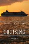 Beginners Guide to Cruising: Your Personal Planning Guide - Aaron Mase