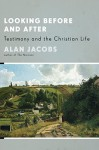 Looking Before and After: Testimony and the Christian Life - Alan Jacobs