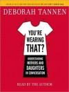 You're Wearing That?: Understanding Mothers and Daughters in Conversation (Audio) - Deborah Tannen