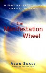 The Manifestation Wheel: A Practical Process for Creating Miracles - Alan Seale