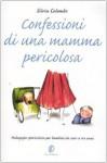 Confessioni Di Una Mamma Pericolosa: Pedagogia Spericolata Per Bambini Da Zero A Tre Anni - Silvia Colombo