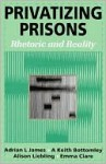 Privatizing Prisons: Rhetoric and Reality - Emma Clare, Alison Liebling, Keith Bottomley, Adrian L. James