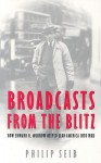 Broadcasts from the Blitz: How Edward R. Murrow Helped Lead America Into War - Philip Seib