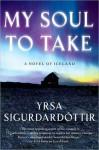 My Soul to Take: A Novel of Iceland - Yrsa Sigurðardóttir, Bernard Scudder, Anna Yates