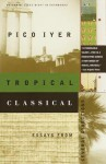 Tropical Classical: Essays from Several Directions - Pico Iyer
