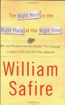 """The Right Word in the Right Place at the Right Time: Wit and Wisdom from the Popular """"On Language"""" Column in The New York Times Magazine - William Safire"""