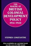 The Making of British Colonial Development Policy 1914-1940 - Stephen Constantine