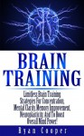 Brain Training: Limitless Brain Training Strategies For Concentration, Mental Clarity, Memory Improvement, Neuroplasticity, And To Boost Overall Mind Power! ... Programming, Neuroplasticity, Focused) - Ryan Cooper, Brain Plasticity, NLP, Memory Improvement