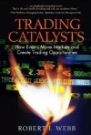 Trading Catalysts: How Events Move Markets and Create Trading Opportunities - Robert I. Webb