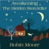 Awakening The Hidden Storyteller: A Parents' Guide to Creating Unforgettable Family Stories - Robin Moore