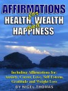 Affirmations for Health, Wealth and Happiness - including affirmations for Anxiety, Love, Career, Gratitude and Weight Loss - Nigel Thomas