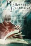 Bibliotheca Fantastica - David Sklar, Michael J. DeLuca, Ray Vukcevich, A.C. Wise, George S. Walker, Trevor Shikaze, Tina Connolly, Gord Sellar, Andrew S. Fuller, Don Pizarro