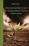 Environmental Crisis in Young Adult Fiction: A Poetics of Earth (Critical Approaches to Children's Literature) - Alice Curry
