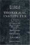 Theological Institutes: Or a View of the Evidences, Doctrines, Morals, and Institutions of Christianity. Volume 1 - Richard Watson