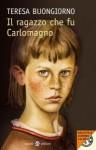 Il ragazzo che fu Carlomagno - Teresa Buongiorno