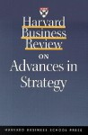 Harvard Business Review on Advances in Strategy - Michael E. Porter, David P. Norton, Kathleen M. Eisenhardt, Donald N. Sull, James L. Gilbert, Peter Tufano, Mohanbir Sawhney, Orit Gadiesh, Michael Hammer, Gordon Shaw, Robert K. Brown, Philip Bromiley, Robert S. Kaplan, Deval Parikh, Harvard Business School Press