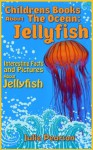 Jellyfish! Childrens Books About The Ocean: An Educational Book About Jellyfish for Children Full of Beautiful Pictures and Facts! - Julie Pearson