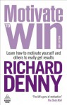 Motivate to Win: Learn How to Motivate Yourself and Others to Really Get Results - Richard Denny