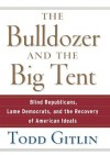 Bulldozer and the Big Tent: Blind Republicans, Lame Democrats, and the Recovery of American Ideals - Todd Gitlin