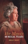 Her Majesty: Sixty Regal Years - Brian Hoey