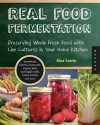 Real Food Fermentation: Preserving Whole Fresh Food with Live Cultures in Your Home Kitchen - Alex Lewin