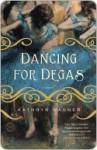 Dancing for Degas - Kathryn Wagner