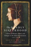 The Deadly Sisterhood: A Story of Women and Power in Renaissance Italy - Leonie Frieda