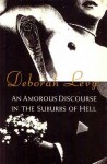 An Amorous Discourse In The Suburbs Of Hell - Deborah Levy