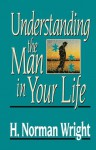 Understanding The Man In Your Life - H. Norman Wright