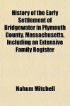 History of the Early Settlement of Bridgewater in Plymouth County, Massachusetts, Including an Extensive Family Register - Nahum Mitchell