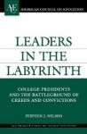 Leaders in the Labyrinth: College Presidents and the Battleground of Creeds and Convictions - Stephen J. Nelson
