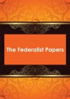 The Federalist Papers - James Madison, John Jay, Alexander Hamilton