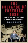 The Collapse of Fortress Bush: The Crisis of Authority in American Government - Alasdair Roberts