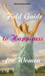 Field Guide to Happiness for Women - Barbara Ann Kipfer
