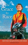 The Grace to Race: The Wisdom and Inspiration of the 80-Year-Old World Champion Triathlete Known as the Iron Nun - Sister Madonna Buder, Karin Evans