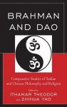 Brahman and Dao: Comparative Studies of Indian and Chinese Philosophy and Religion (Studies in Comparative Philosophy and Religion) - Ithamar Theodor, Zhihua Yao, Ram Nath Jha, Sophia Katz, Friederike Assandri, Nicholas F Gier, Alexus McLeod, Tim Connolly, Yong Huang, Livia Kohn, Wei Zhang, Joshua Capitanio, Guang Xing, Bill M Mak, John M Thompson, Carl Olson, Gad C Isay